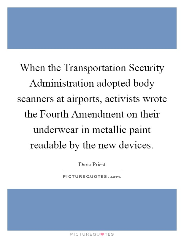 When the Transportation Security Administration adopted body scanners at airports, activists wrote the Fourth Amendment on their underwear in metallic paint readable by the new devices Picture Quote #1