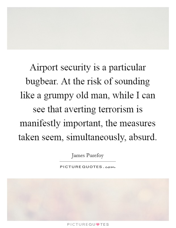 Airport security is a particular bugbear. At the risk of sounding like a grumpy old man, while I can see that averting terrorism is manifestly important, the measures taken seem, simultaneously, absurd Picture Quote #1