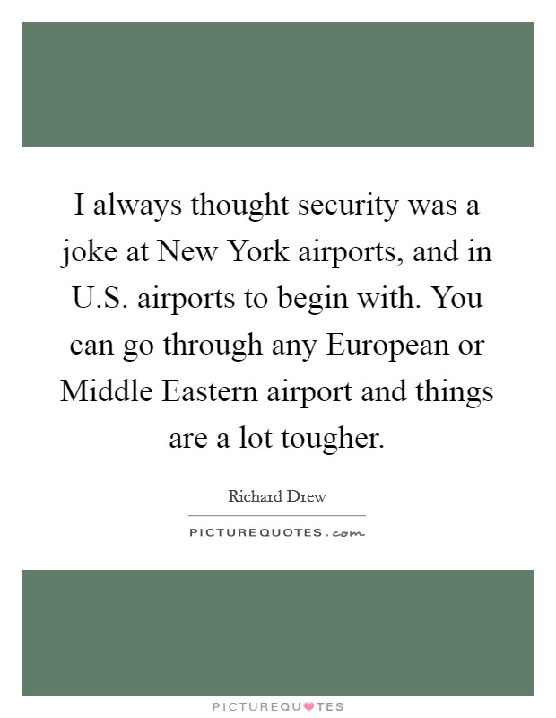 I always thought security was a joke at New York airports, and in U.S. airports to begin with. You can go through any European or Middle Eastern airport and things are a lot tougher Picture Quote #1