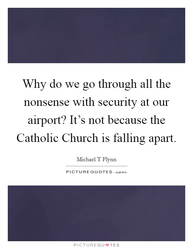 Why do we go through all the nonsense with security at our airport? It's not because the Catholic Church is falling apart Picture Quote #1