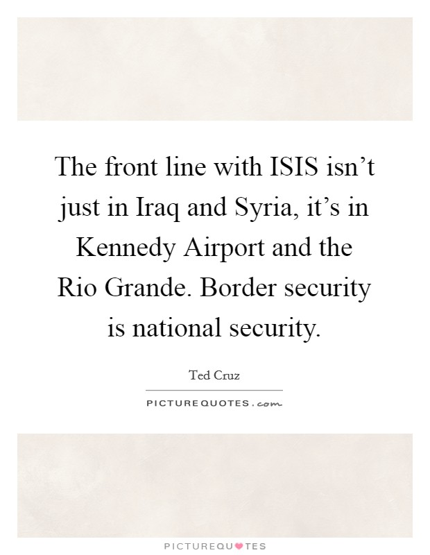 The front line with ISIS isn't just in Iraq and Syria, it's in Kennedy Airport and the Rio Grande. Border security is national security Picture Quote #1