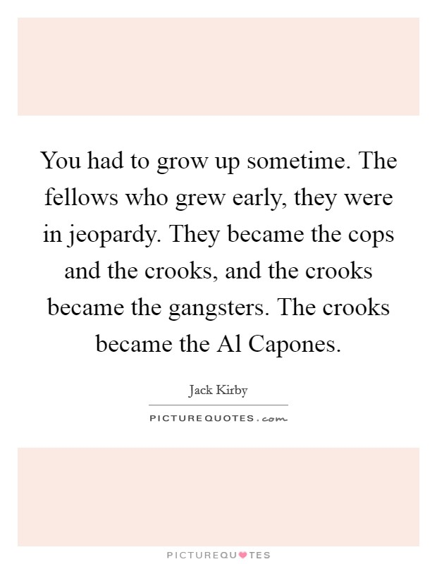 You had to grow up sometime. The fellows who grew early, they were in jeopardy. They became the cops and the crooks, and the crooks became the gangsters. The crooks became the Al Capones Picture Quote #1