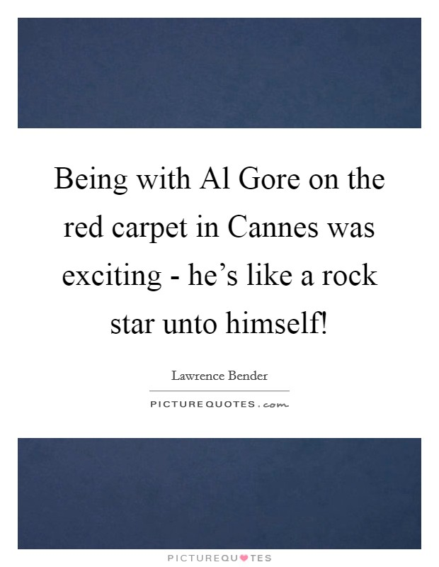 Being with Al Gore on the red carpet in Cannes was exciting - he's like a rock star unto himself! Picture Quote #1