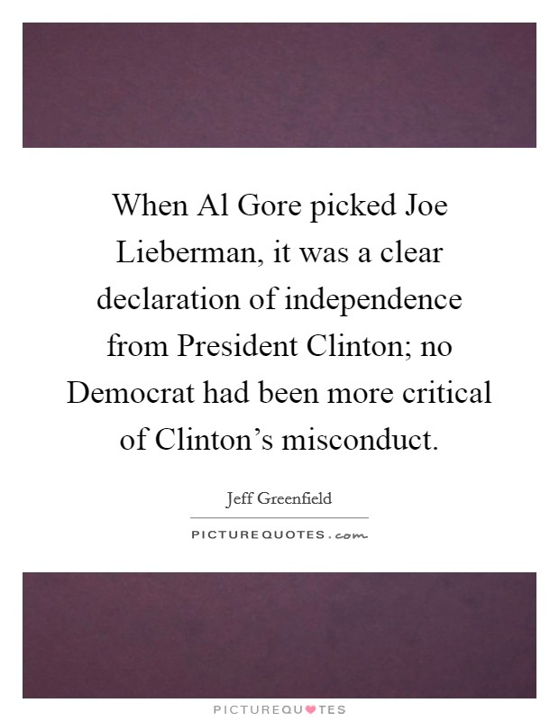 When Al Gore picked Joe Lieberman, it was a clear declaration of independence from President Clinton; no Democrat had been more critical of Clinton's misconduct Picture Quote #1