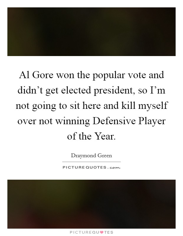 Al Gore won the popular vote and didn't get elected president, so I'm not going to sit here and kill myself over not winning Defensive Player of the Year. Picture Quote #1