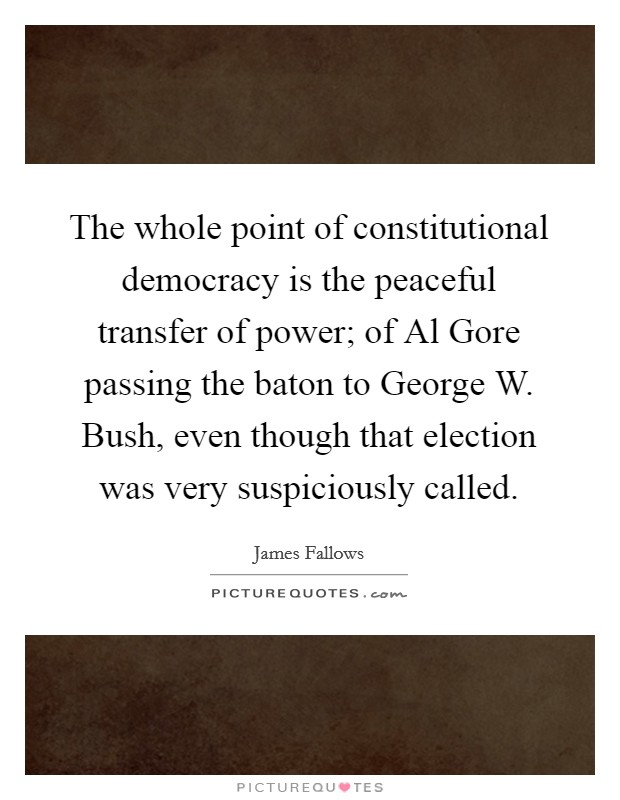 The whole point of constitutional democracy is the peaceful transfer of power; of Al Gore passing the baton to George W. Bush, even though that election was very suspiciously called Picture Quote #1