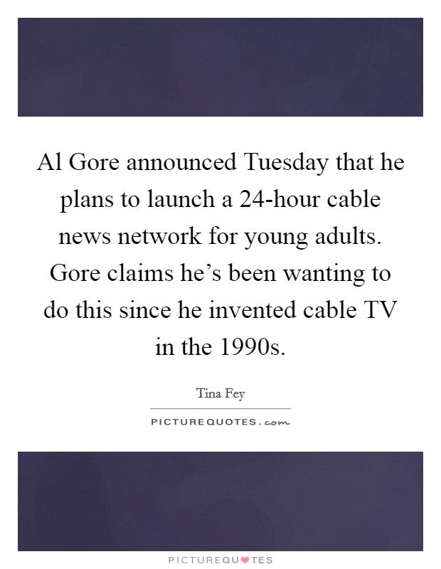 Al Gore announced Tuesday that he plans to launch a 24-hour cable news network for young adults. Gore claims he's been wanting to do this since he invented cable TV in the 1990s Picture Quote #1