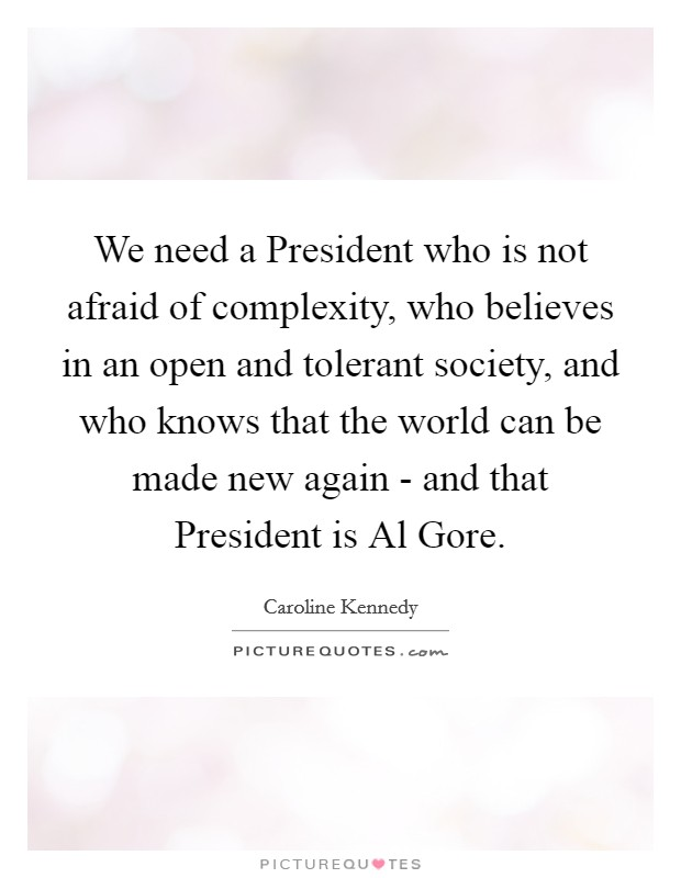 We need a President who is not afraid of complexity, who believes in an open and tolerant society, and who knows that the world can be made new again - and that President is Al Gore Picture Quote #1