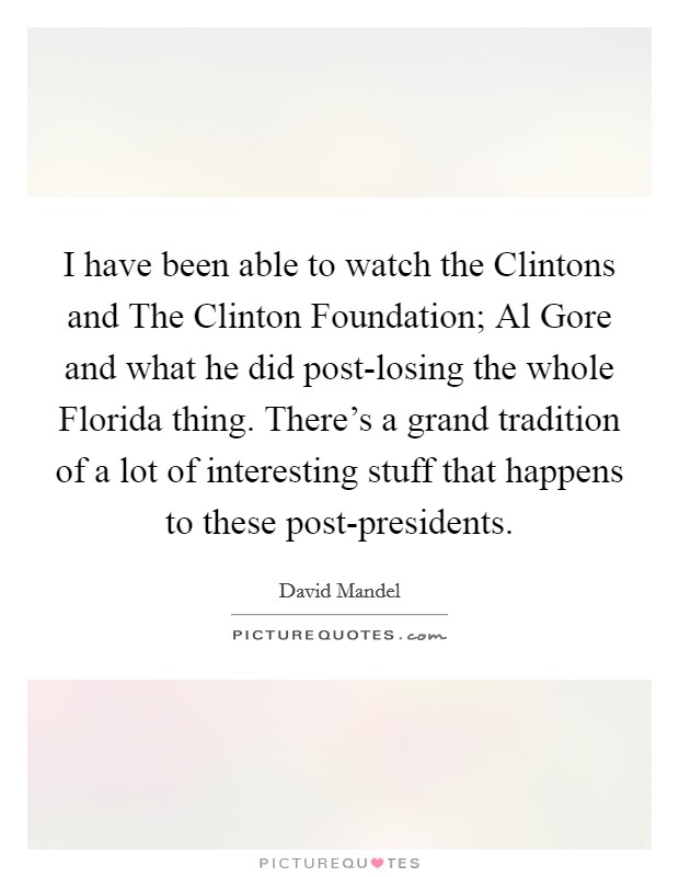 I have been able to watch the Clintons and The Clinton Foundation; Al Gore and what he did post-losing the whole Florida thing. There's a grand tradition of a lot of interesting stuff that happens to these post-presidents Picture Quote #1