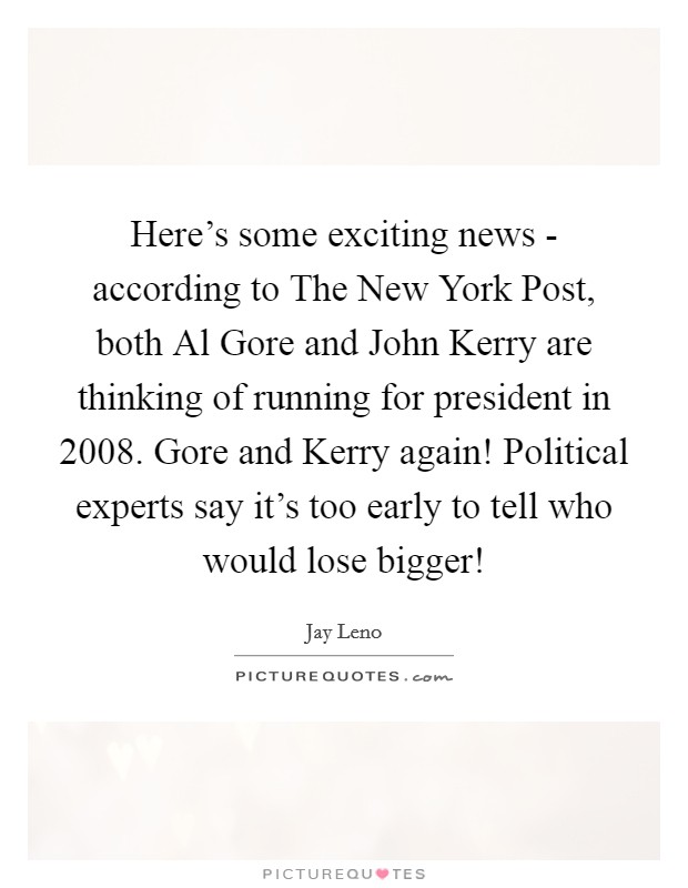 Here's some exciting news - according to The New York Post, both Al Gore and John Kerry are thinking of running for president in 2008. Gore and Kerry again! Political experts say it's too early to tell who would lose bigger! Picture Quote #1