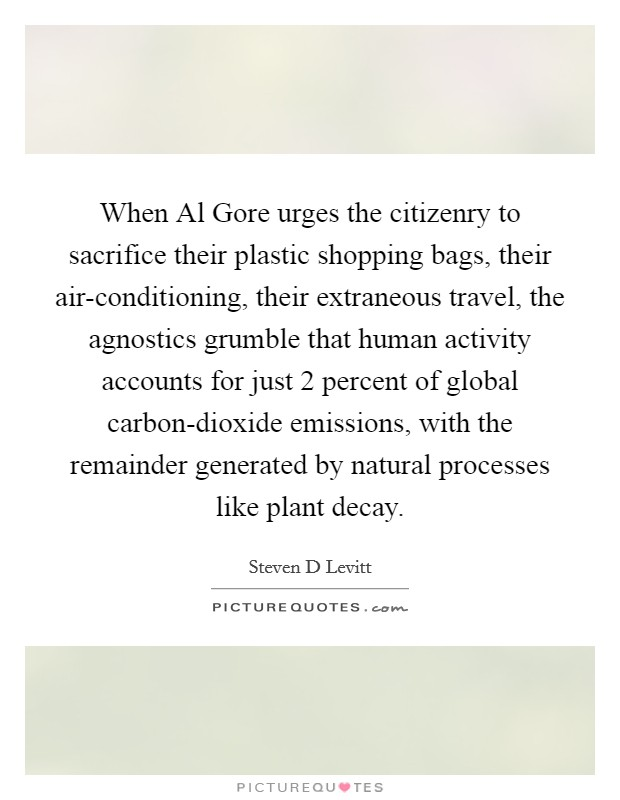 When Al Gore urges the citizenry to sacrifice their plastic shopping bags, their air-conditioning, their extraneous travel, the agnostics grumble that human activity accounts for just 2 percent of global carbon-dioxide emissions, with the remainder generated by natural processes like plant decay Picture Quote #1