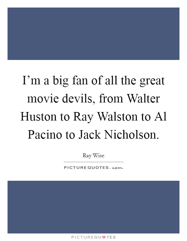 I'm a big fan of all the great movie devils, from Walter Huston to Ray Walston to Al Pacino to Jack Nicholson Picture Quote #1