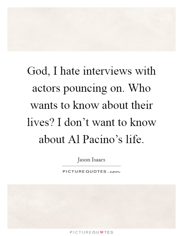 God, I hate interviews with actors pouncing on. Who wants to know about their lives? I don't want to know about Al Pacino's life. Picture Quote #1