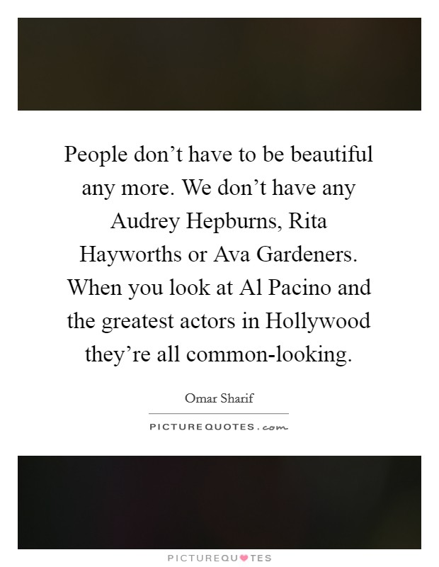 People don't have to be beautiful any more. We don't have any Audrey Hepburns, Rita Hayworths or Ava Gardeners. When you look at Al Pacino and the greatest actors in Hollywood they're all common-looking Picture Quote #1