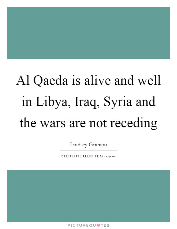 Al Qaeda is alive and well in Libya, Iraq, Syria and the wars are not receding Picture Quote #1