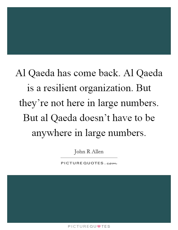 Al Qaeda has come back. Al Qaeda is a resilient organization. But they're not here in large numbers. But al Qaeda doesn't have to be anywhere in large numbers Picture Quote #1
