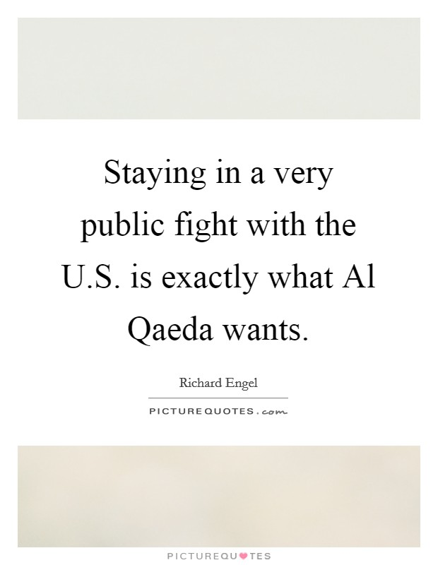 Staying in a very public fight with the U.S. is exactly what Al Qaeda wants Picture Quote #1