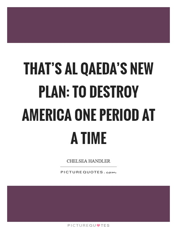 That's Al Qaeda's new plan: to destroy America one period at a time Picture Quote #1