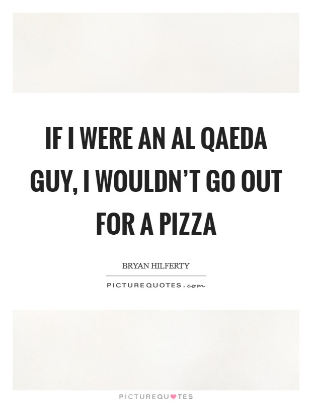 If I were an Al Qaeda guy, I wouldn't go out for a pizza Picture Quote #1
