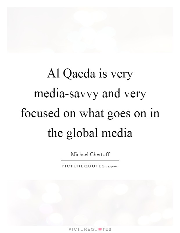 Al Qaeda is very media-savvy and very focused on what goes on in the global media Picture Quote #1