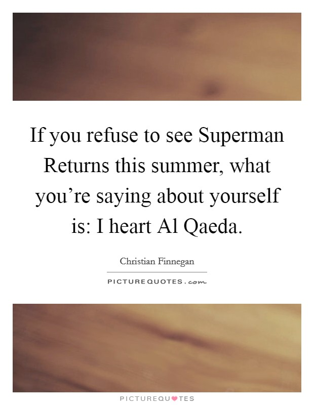 If you refuse to see Superman Returns this summer, what you're saying about yourself is: I heart Al Qaeda Picture Quote #1