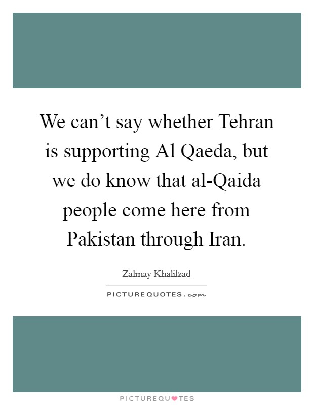 We can't say whether Tehran is supporting Al Qaeda, but we do know that al-Qaida people come here from Pakistan through Iran Picture Quote #1