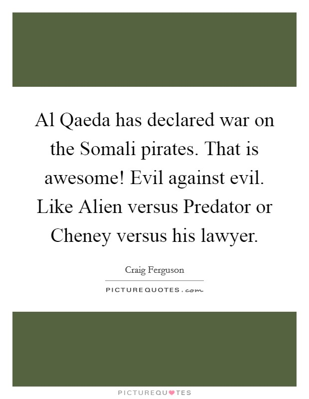 Al Qaeda has declared war on the Somali pirates. That is awesome! Evil against evil. Like Alien versus Predator or Cheney versus his lawyer Picture Quote #1