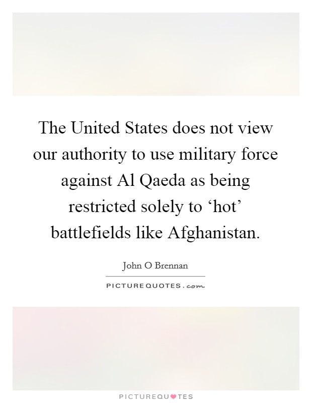 The United States does not view our authority to use military force against Al Qaeda as being restricted solely to 'hot' battlefields like Afghanistan Picture Quote #1