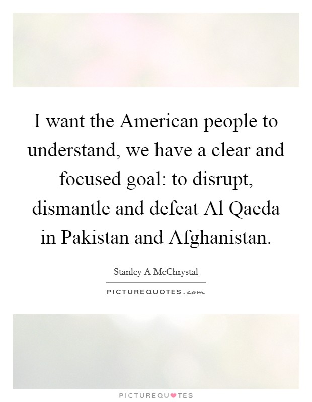 I want the American people to understand, we have a clear and focused goal: to disrupt, dismantle and defeat Al Qaeda in Pakistan and Afghanistan Picture Quote #1