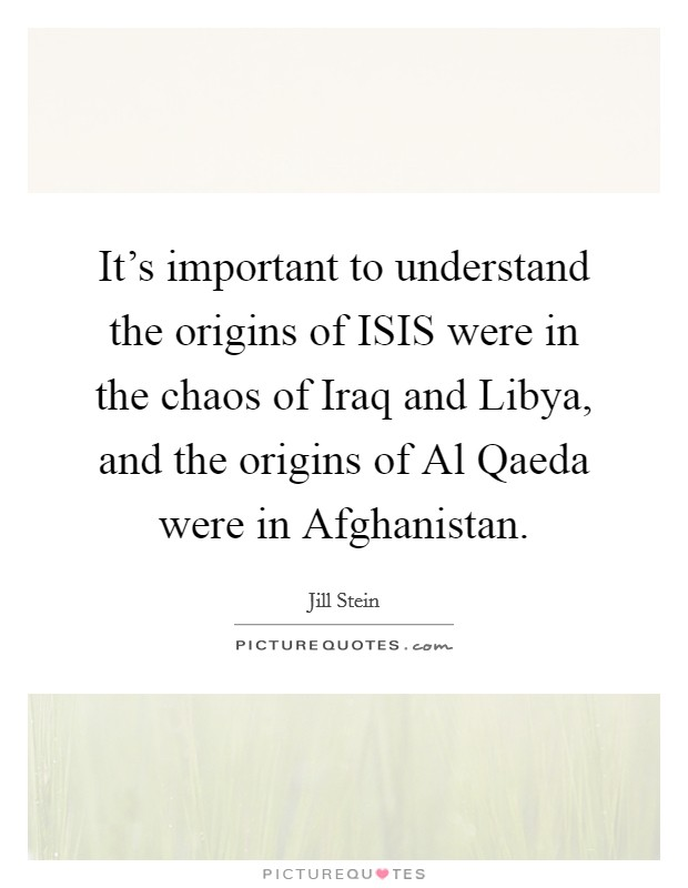 It's important to understand the origins of ISIS were in the chaos of Iraq and Libya, and the origins of Al Qaeda were in Afghanistan Picture Quote #1