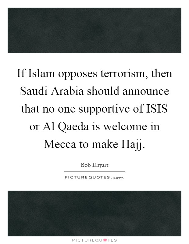 If Islam opposes terrorism, then Saudi Arabia should announce that no one supportive of ISIS or Al Qaeda is welcome in Mecca to make Hajj Picture Quote #1