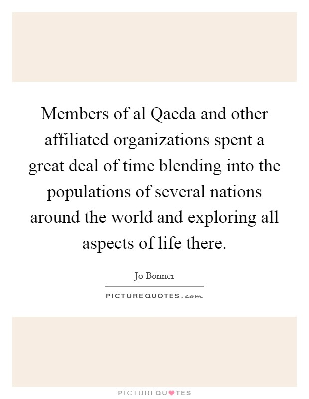 Members of al Qaeda and other affiliated organizations spent a great deal of time blending into the populations of several nations around the world and exploring all aspects of life there Picture Quote #1