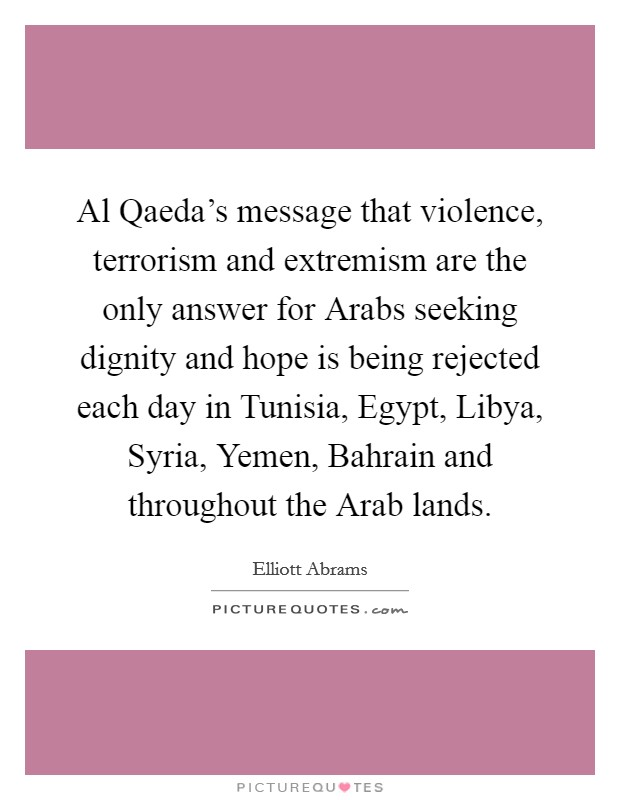 Al Qaeda's message that violence, terrorism and extremism are the only answer for Arabs seeking dignity and hope is being rejected each day in Tunisia, Egypt, Libya, Syria, Yemen, Bahrain and throughout the Arab lands Picture Quote #1