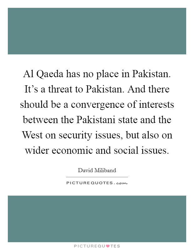 Al Qaeda has no place in Pakistan. It's a threat to Pakistan. And there should be a convergence of interests between the Pakistani state and the West on security issues, but also on wider economic and social issues Picture Quote #1