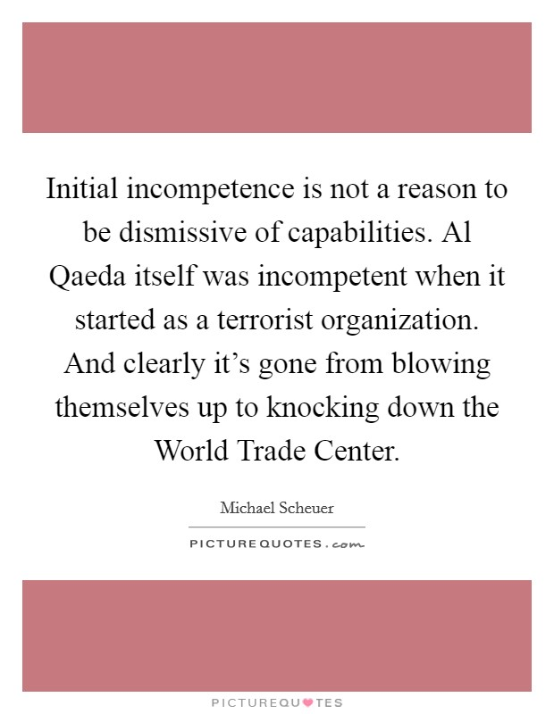 Initial incompetence is not a reason to be dismissive of capabilities. Al Qaeda itself was incompetent when it started as a terrorist organization. And clearly it's gone from blowing themselves up to knocking down the World Trade Center Picture Quote #1