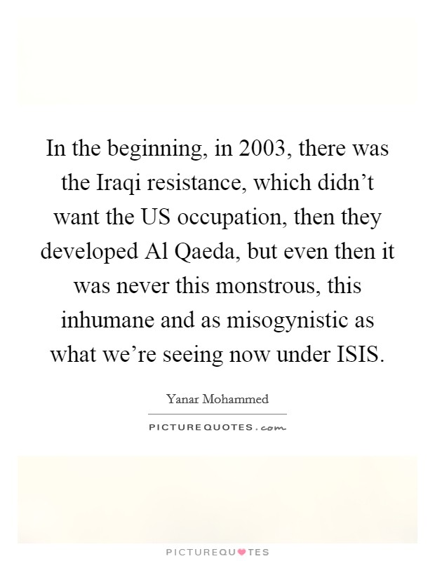 In the beginning, in 2003, there was the Iraqi resistance, which didn't want the US occupation, then they developed Al Qaeda, but even then it was never this monstrous, this inhumane and as misogynistic as what we're seeing now under ISIS Picture Quote #1