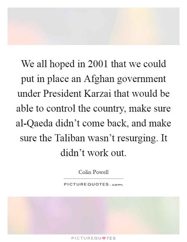 We all hoped in 2001 that we could put in place an Afghan government under President Karzai that would be able to control the country, make sure al-Qaeda didn't come back, and make sure the Taliban wasn't resurging. It didn't work out Picture Quote #1