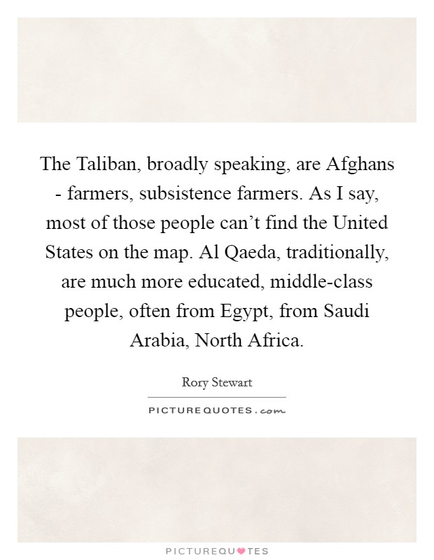 The Taliban, broadly speaking, are Afghans - farmers, subsistence farmers. As I say, most of those people can't find the United States on the map. Al Qaeda, traditionally, are much more educated, middle-class people, often from Egypt, from Saudi Arabia, North Africa Picture Quote #1