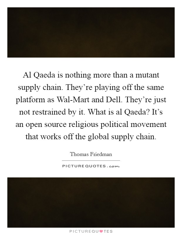 Al Qaeda is nothing more than a mutant supply chain. They're playing off the same platform as Wal-Mart and Dell. They're just not restrained by it. What is al Qaeda? It's an open source religious political movement that works off the global supply chain Picture Quote #1