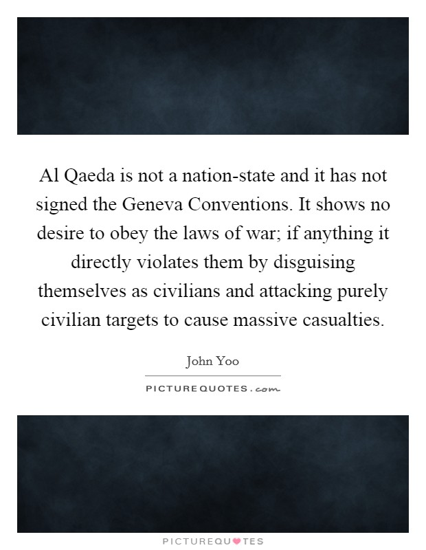 Al Qaeda is not a nation-state and it has not signed the Geneva Conventions. It shows no desire to obey the laws of war; if anything it directly violates them by disguising themselves as civilians and attacking purely civilian targets to cause massive casualties Picture Quote #1
