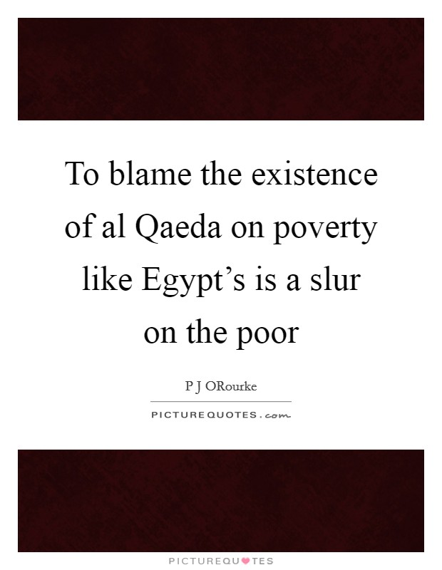 To blame the existence of al Qaeda on poverty like Egypt's is a slur on the poor Picture Quote #1