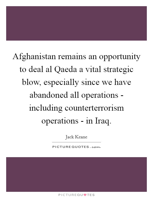 Afghanistan remains an opportunity to deal al Qaeda a vital strategic blow, especially since we have abandoned all operations - including counterterrorism operations - in Iraq Picture Quote #1