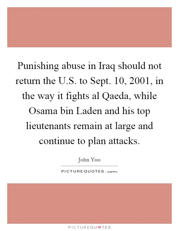 Punishing abuse in Iraq should not return the U.S. to Sept. 10, 2001, in the way it fights al Qaeda, while Osama bin Laden and his top lieutenants remain at large and continue to plan attacks Picture Quote #1