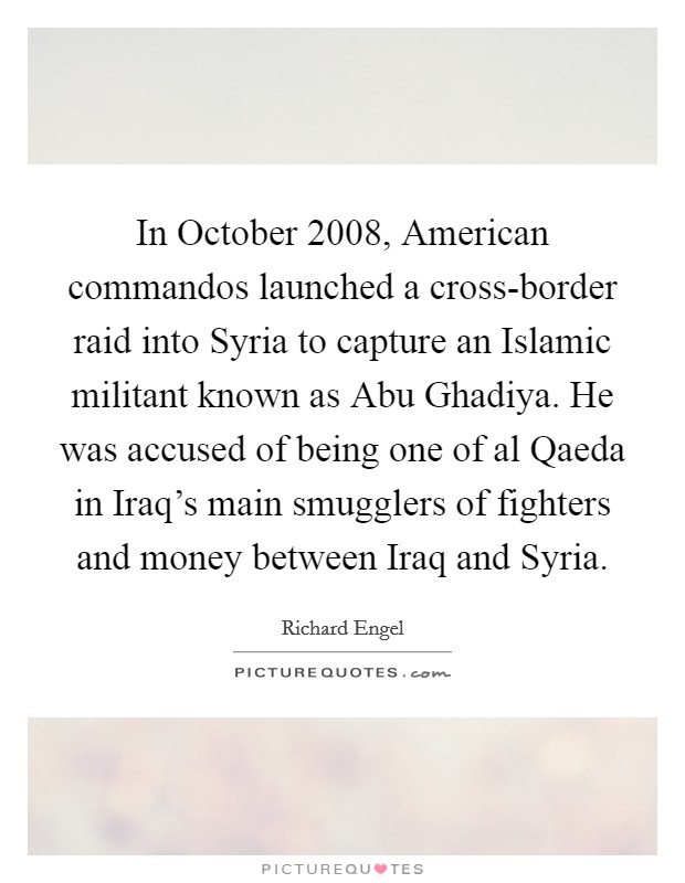 In October 2008, American commandos launched a cross-border raid into Syria to capture an Islamic militant known as Abu Ghadiya. He was accused of being one of al Qaeda in Iraq's main smugglers of fighters and money between Iraq and Syria Picture Quote #1