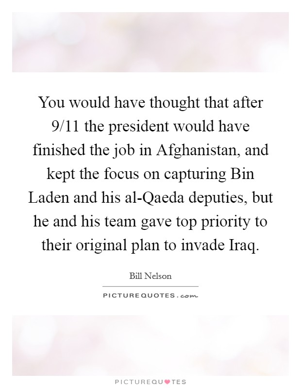 You would have thought that after 9/11 the president would have finished the job in Afghanistan, and kept the focus on capturing Bin Laden and his al-Qaeda deputies, but he and his team gave top priority to their original plan to invade Iraq Picture Quote #1