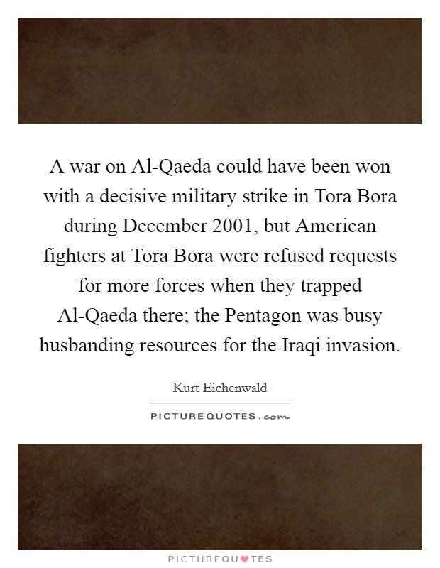 A war on Al-Qaeda could have been won with a decisive military strike in Tora Bora during December 2001, but American fighters at Tora Bora were refused requests for more forces when they trapped Al-Qaeda there; the Pentagon was busy husbanding resources for the Iraqi invasion Picture Quote #1