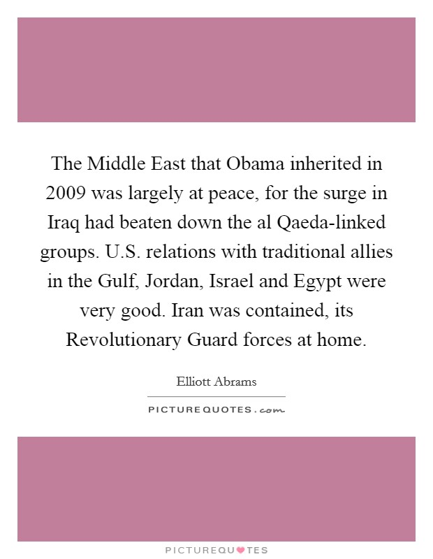 The Middle East that Obama inherited in 2009 was largely at peace, for the surge in Iraq had beaten down the al Qaeda-linked groups. U.S. relations with traditional allies in the Gulf, Jordan, Israel and Egypt were very good. Iran was contained, its Revolutionary Guard forces at home Picture Quote #1