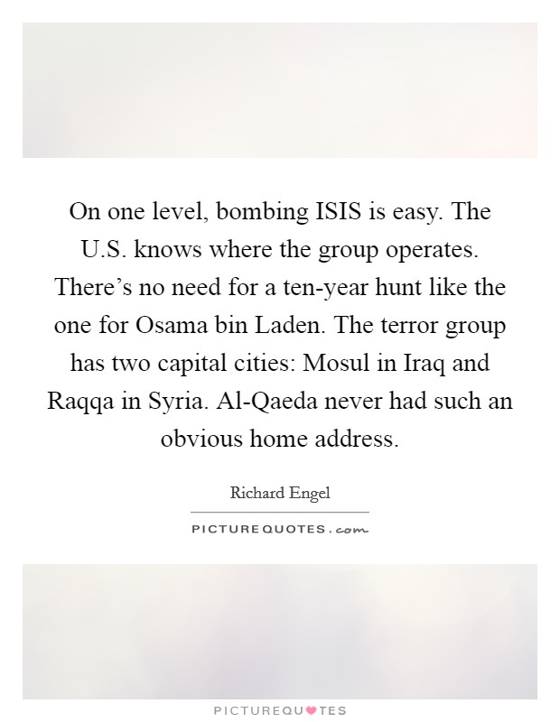On one level, bombing ISIS is easy. The U.S. knows where the group operates. There's no need for a ten-year hunt like the one for Osama bin Laden. The terror group has two capital cities: Mosul in Iraq and Raqqa in Syria. Al-Qaeda never had such an obvious home address Picture Quote #1