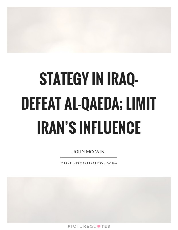 Stategy in Iraq- defeat al-Qaeda; limit Iran's influence Picture Quote #1