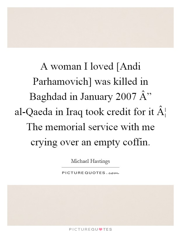 "A woman I loved [Andi Parhamovich] was killed in Baghdad in January 2007 "" al-Qaeda in Iraq took credit for it ¦ The memorial service with me crying over an empty coffin Picture Quote #1"